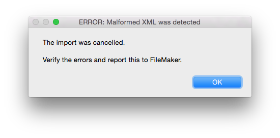 Error dialog says Error Malformed XML was detected so The import was cancelled and Verify the errors and report this to FileMaker